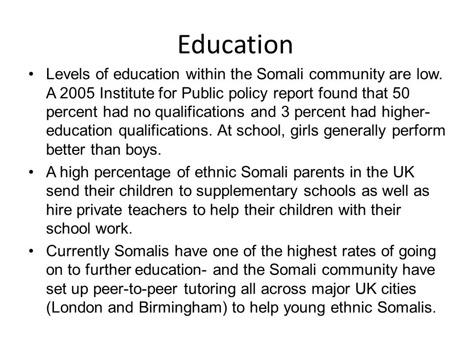 Education Levels of education within the Somali community are low. A 2005 Institute for Public policy report found that 50 percent had no qualificatio