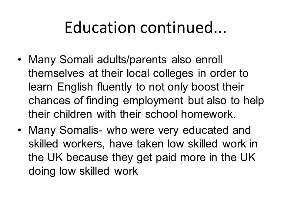 Education continued... Many Somali adults/parents also enroll themselves at their local colleges in order to learn English fluently to not only boost
