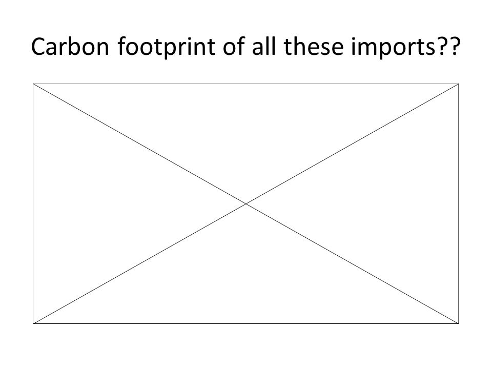 Carbon footprint of all these imports??