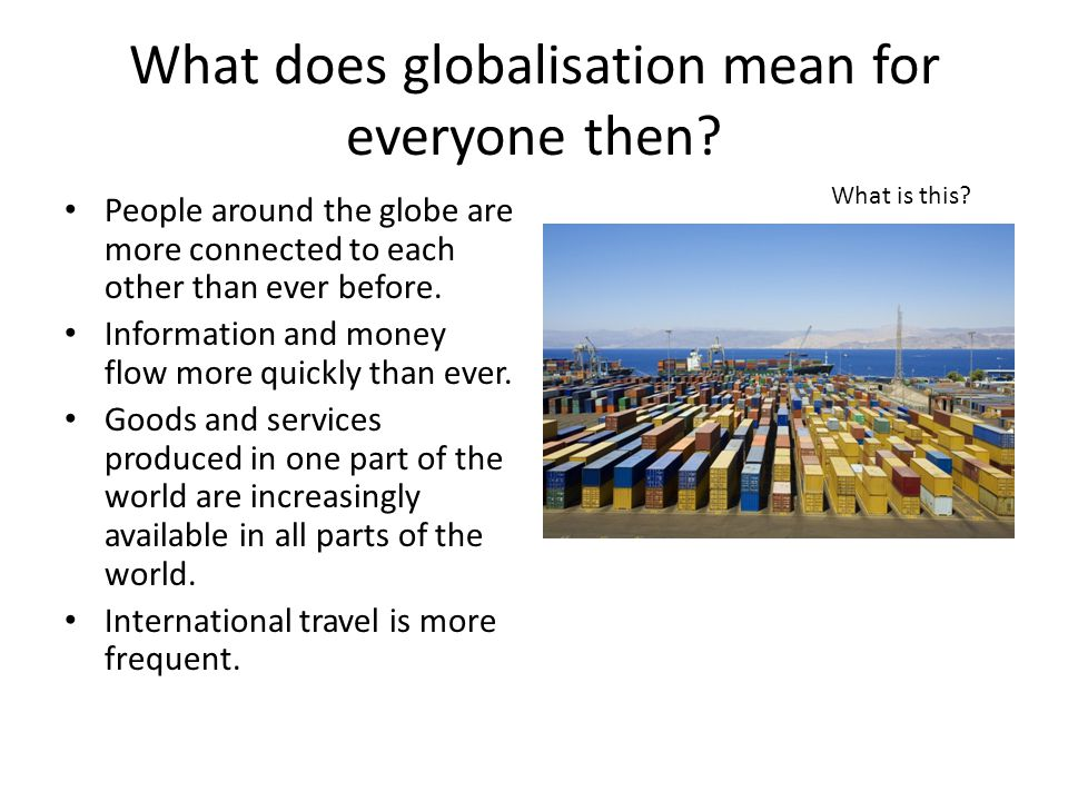 What does globalisation mean for everyone then? People around the globe are more connected to each other than ever before. Information and money flow