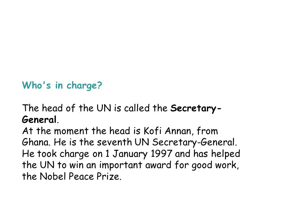 Who's in charge? The head of the UN is called the Secretary- General. At the moment the head is Kofi Annan, from Ghana. He is the seventh UN Secretary