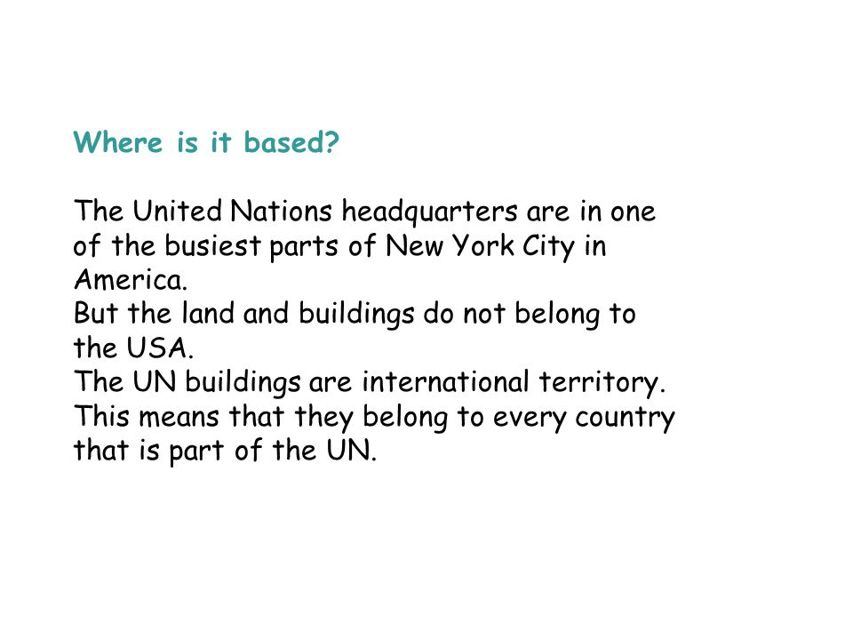 Where is it based? The United Nations headquarters are in one of the busiest parts of New York City in America. But the land and buildings do not belo