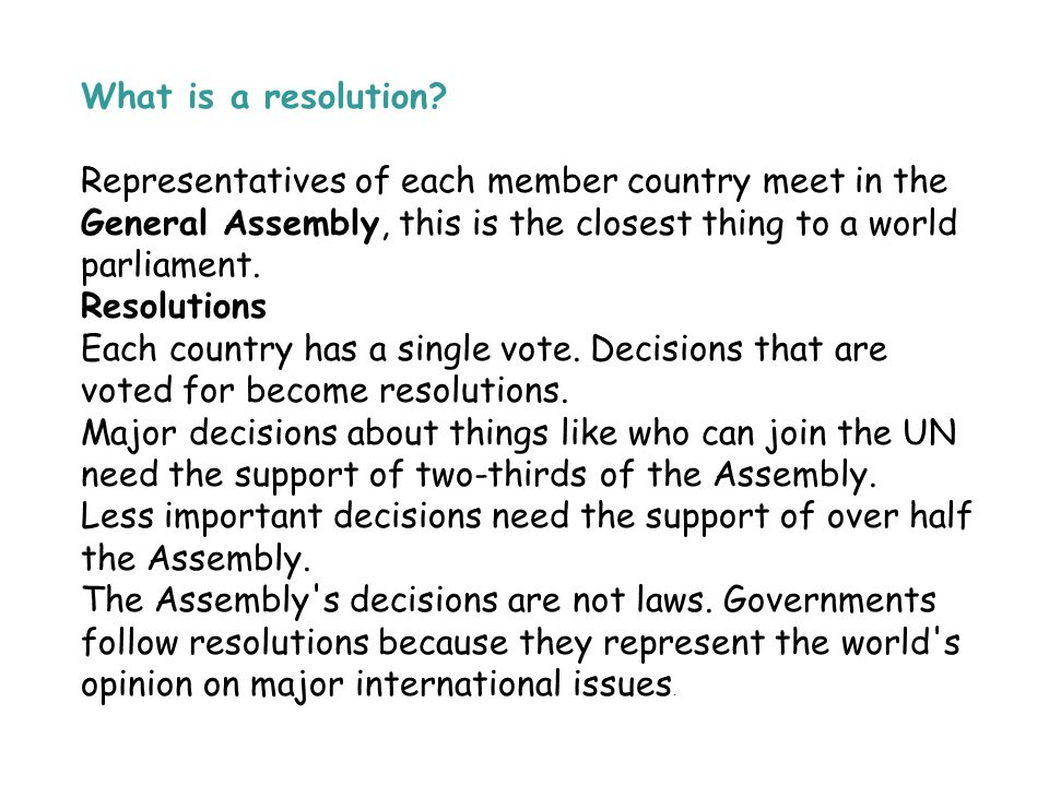 What is a resolution? Representatives of each member country meet in the General Assembly, this is the closest thing to a world parliament. Resolution