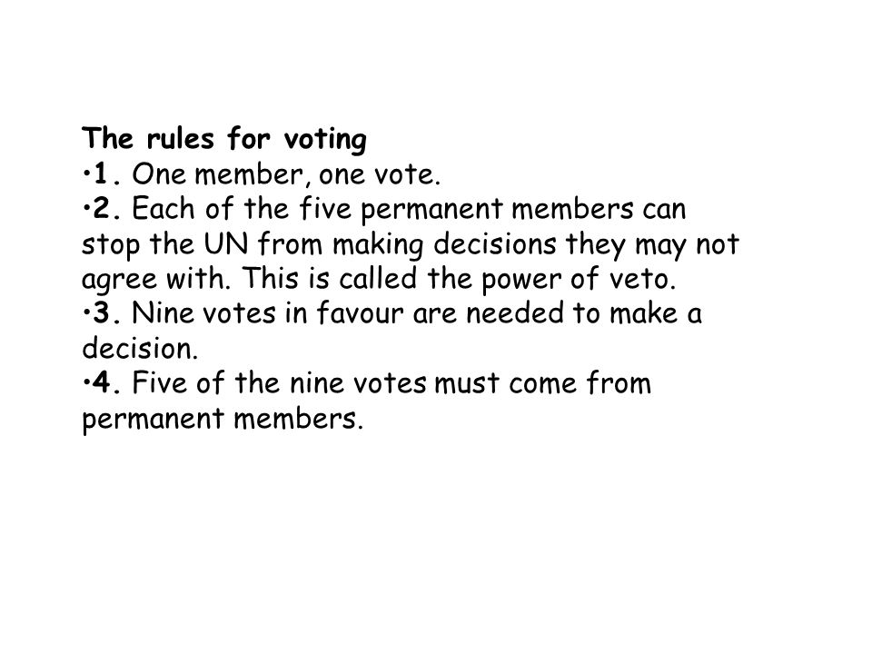 The rules for voting 1. One member, one vote. 2. Each of the five permanent members can stop the UN from making decisions they may not agree with. Thi