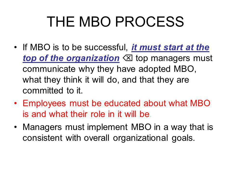 THE MBO PROCESS If MBO is to be successful, it must start at the top of the organization  top managers must communicate why they have adopted MBO, what they think it will do, and that they are committed to it.