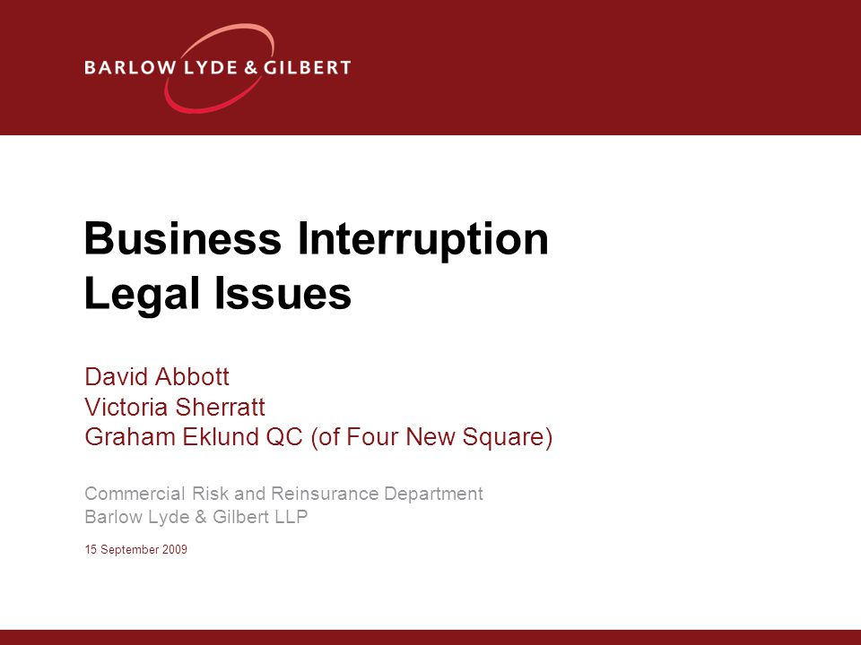 Business Interruption Legal Issues David Abbott Victoria Sherratt Graham Eklund QC (of Four New Square) Commercial Risk and Reinsurance Department Bar