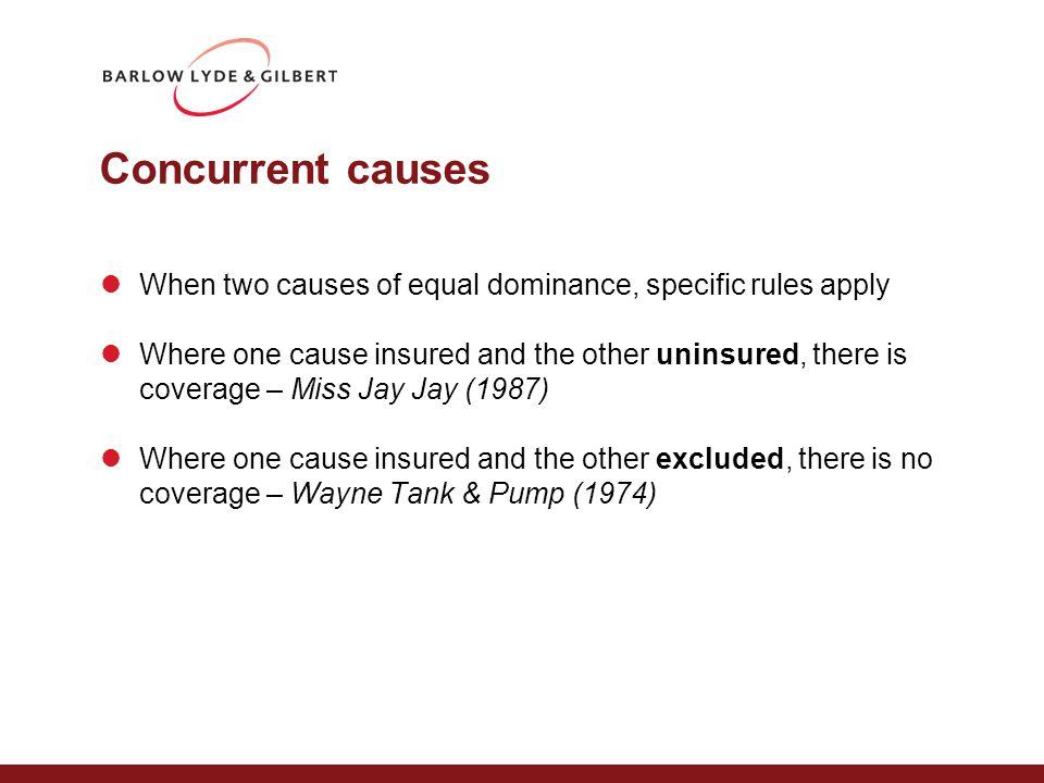Concurrent causes When two causes of equal dominance, specific rules apply Where one cause insured and the other uninsured, there is coverage – Miss Jay Jay (1987) Where one cause insured and the other excluded, there is no coverage – Wayne Tank & Pump (1974)