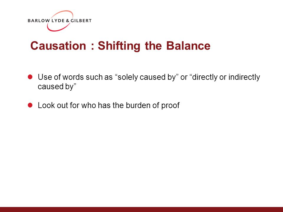 Causation : Shifting the Balance Use of words such as solely caused by or directly or indirectly caused by Look out for who has the burden of proof
