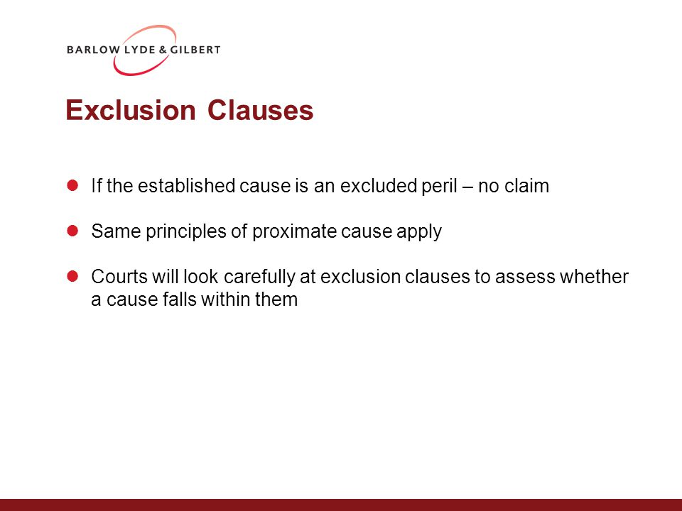 Exclusion Clauses If the established cause is an excluded peril – no claim Same principles of proximate cause apply Courts will look carefully at excl