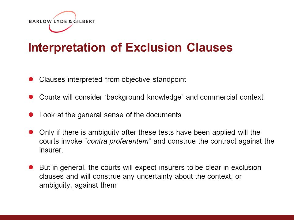 Interpretation of Exclusion Clauses Clauses interpreted from objective standpoint Courts will consider 'background knowledge' and commercial context Look at the general sense of the documents Only if there is ambiguity after these tests have been applied will the courts invoke contra proferentem and construe the contract against the insurer.