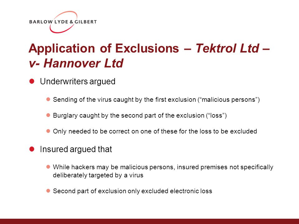 Application of Exclusions – Tektrol Ltd – v- Hannover Ltd Underwriters argued Sending of the virus caught by the first exclusion ( malicious persons ) Burglary caught by the second part of the exclusion ( loss ) Only needed to be correct on one of these for the loss to be excluded Insured argued that While hackers may be malicious persons, insured premises not specifically deliberately targeted by a virus Second part of exclusion only excluded electronic loss