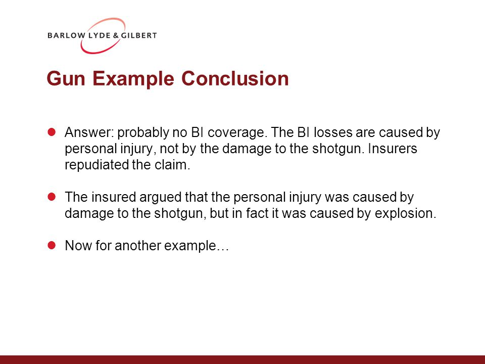 Gun Example Conclusion Answer: probably no BI coverage. The BI losses are caused by personal injury, not by the damage to the shotgun. Insurers repudi
