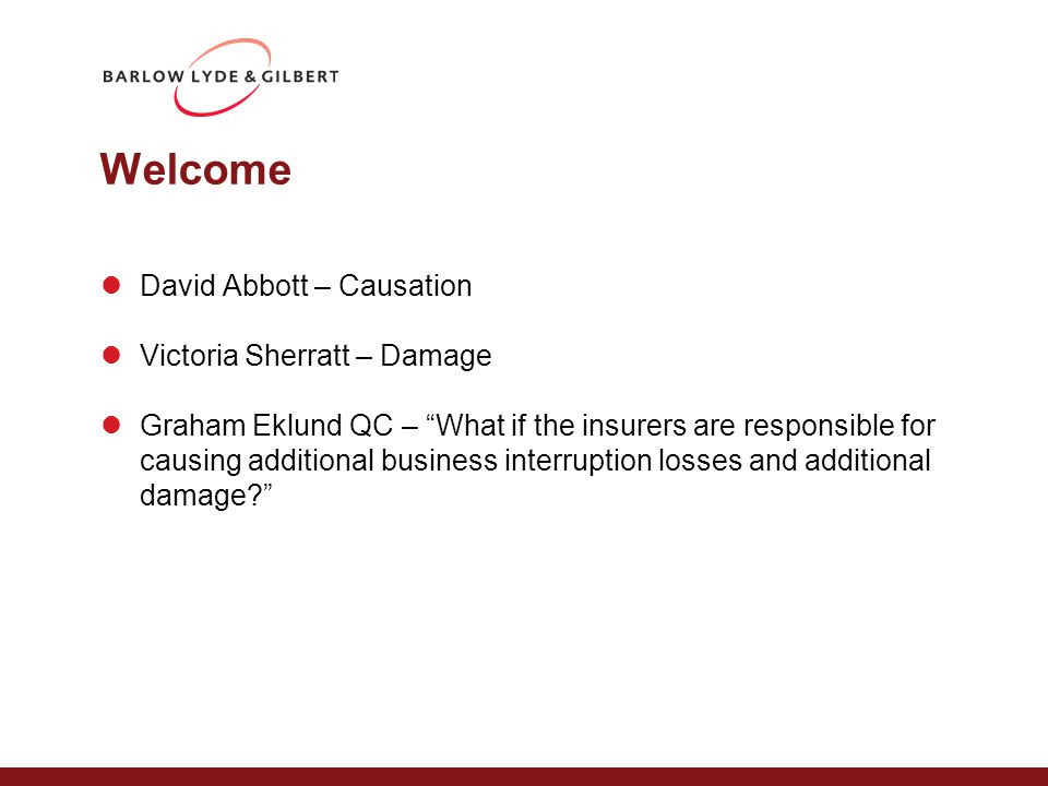 Welcome David Abbott – Causation Victoria Sherratt – Damage Graham Eklund QC – What if the insurers are responsible for causing additional business interruption losses and additional damage?