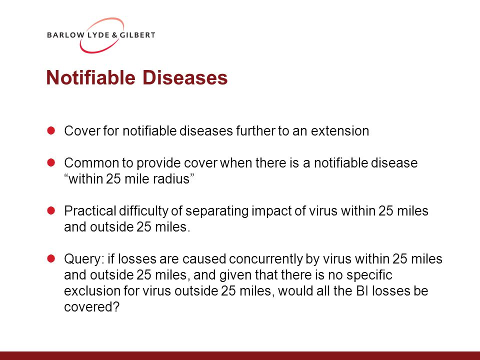 Notifiable Diseases Cover for notifiable diseases further to an extension Common to provide cover when there is a notifiable disease within 25 mile radius Practical difficulty of separating impact of virus within 25 miles and outside 25 miles.