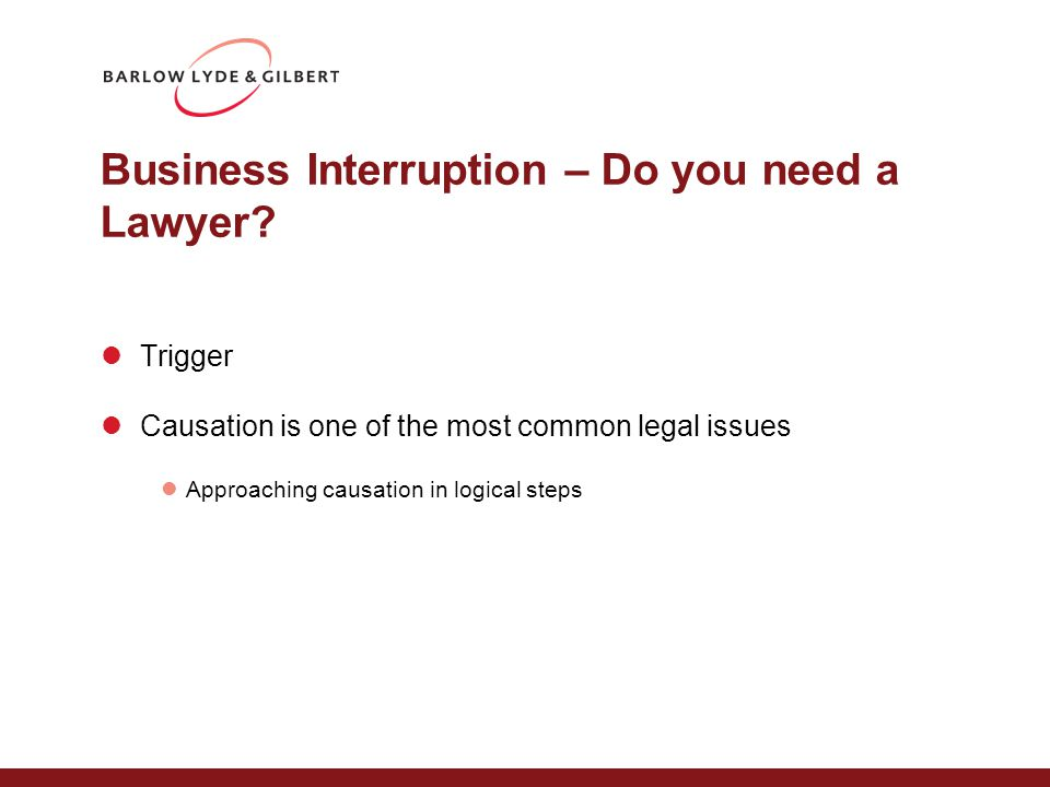 Business Interruption – Do you need a Lawyer? Trigger Causation is one of the most common legal issues Approaching causation in logical steps