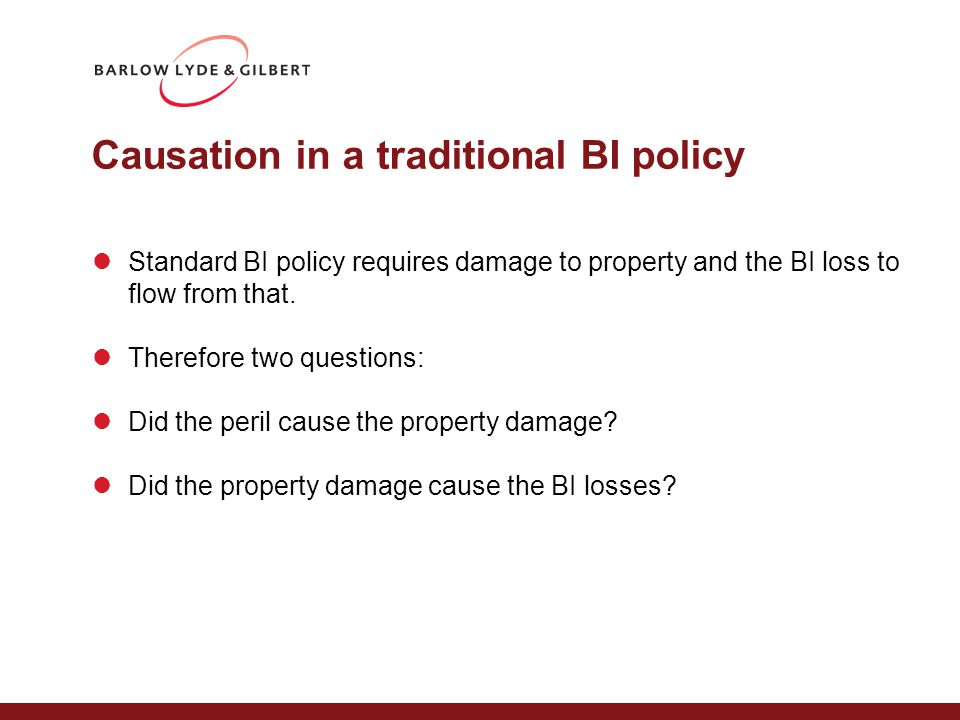 Causation in a traditional BI policy Standard BI policy requires damage to property and the BI loss to flow from that. Therefore two questions: Did th