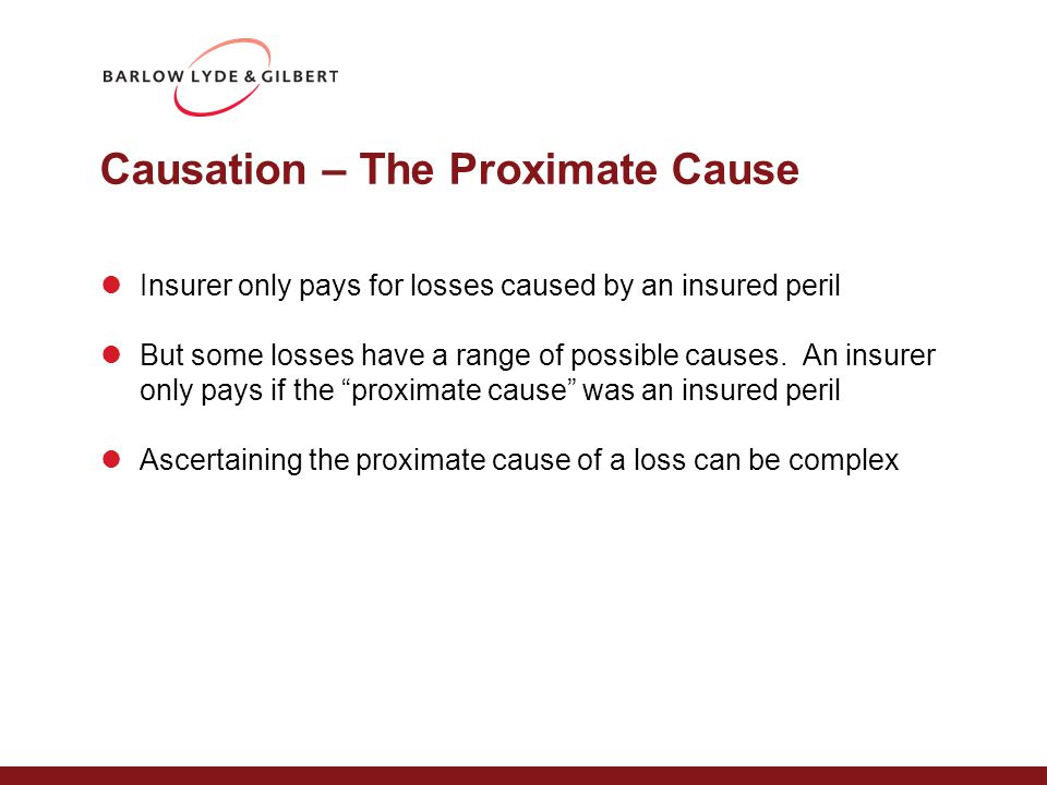 Causation – The Proximate Cause Insurer only pays for losses caused by an insured peril But some losses have a range of possible causes. An insurer on