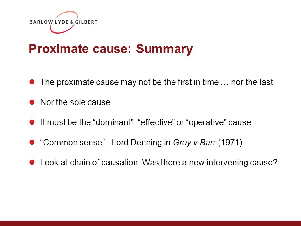"Proximate cause: Summary The proximate cause may not be the first in time … nor the last Nor the sole cause It must be the ""dominant"", ""effective"" or"