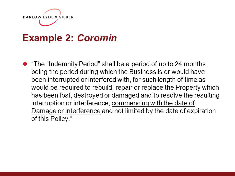 Example 2: Coromin The Indemnity Period shall be a period of up to 24 months, being the period during which the Business is or would have been interrupted or interfered with, for such length of time as would be required to rebuild, repair or replace the Property which has been lost, destroyed or damaged and to resolve the resulting interruption or interference, commencing with the date of Damage or interference and not limited by the date of expiration of this Policy.