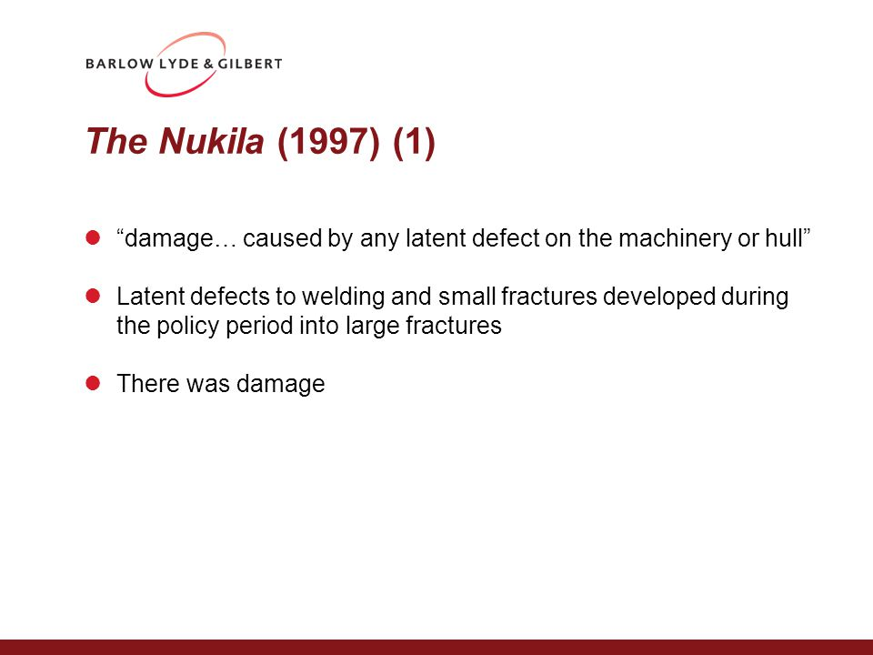 The Nukila (1997) (1) damage… caused by any latent defect on the machinery or hull Latent defects to welding and small fractures developed during the policy period into large fractures There was damage