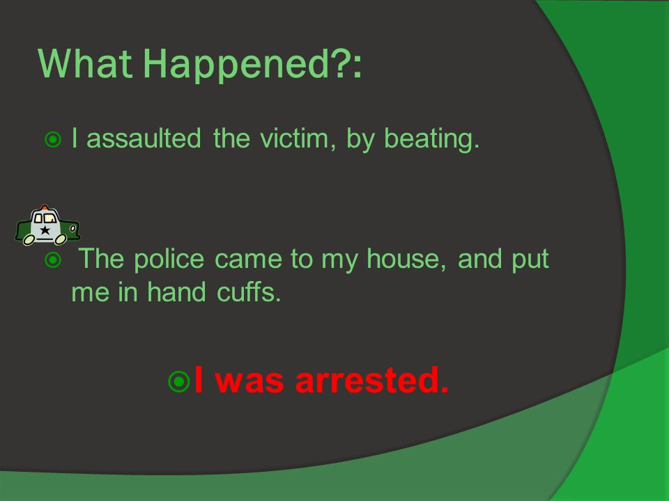 What Happened :  I assaulted the victim, by beating.