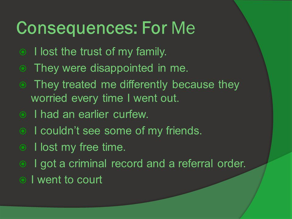 Consequences: For Me  I lost the trust of my family.