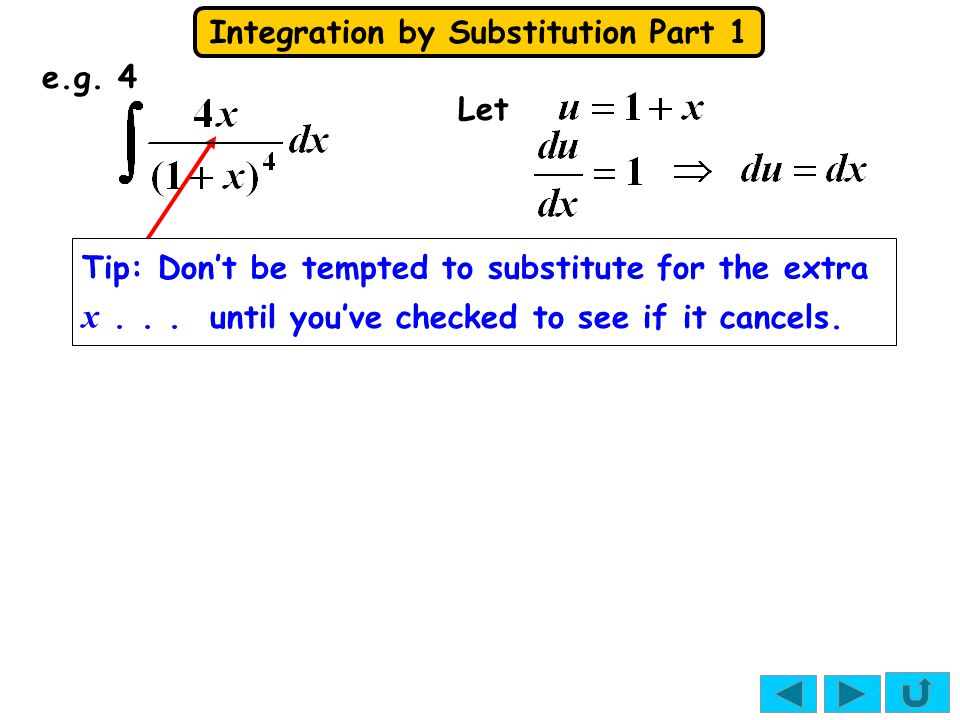 Integration by Substitution Part 1 Tip: Don't be tempted to substitute for the extra x... until you've checked to see if it cancels. e.g. 4 Let