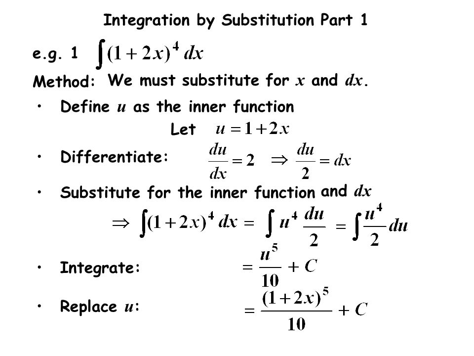 Integration by Substitution Part 1 Let e.g. 1 Differentiate: Method: We must substitute for x and dx. Substitute for the inner function Define u as th