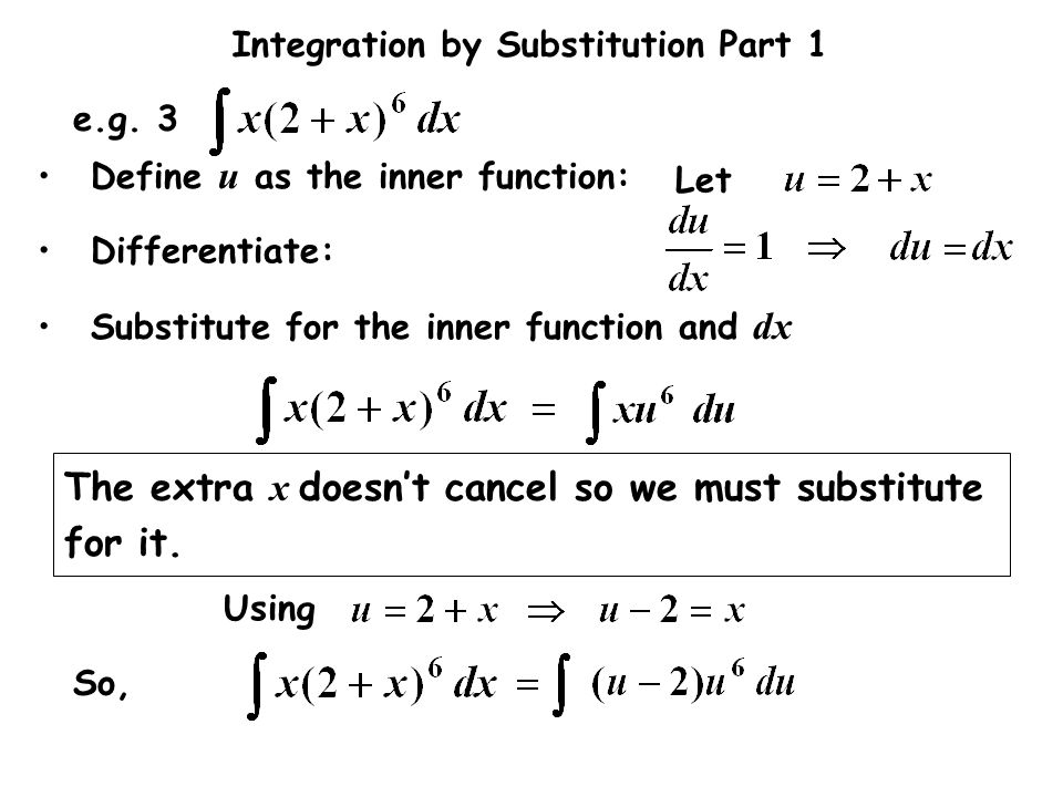 Integration by Substitution Part 1 Let e.g. 3 Differentiate: Substitute for the inner function and dx Define u as the inner function: The extra x does