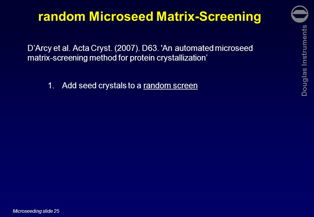 Douglas Instruments Microseeding slide 25 1.Add seed crystals to a random screen random Microseed Matrix-Screening D'Arcy et al.