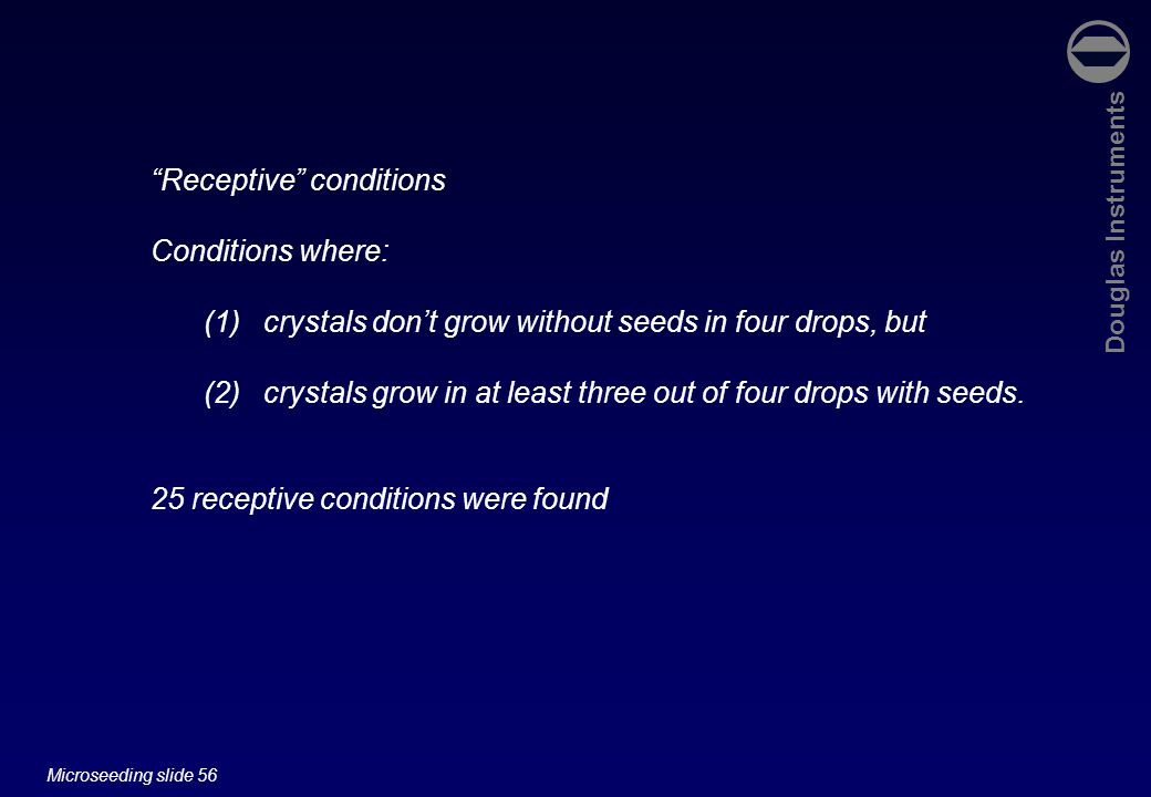 Douglas Instruments Microseeding slide 56 Receptive conditions Conditions where: (1)crystals don't grow without seeds in four drops, but (2)crystals grow in at least three out of four drops with seeds.