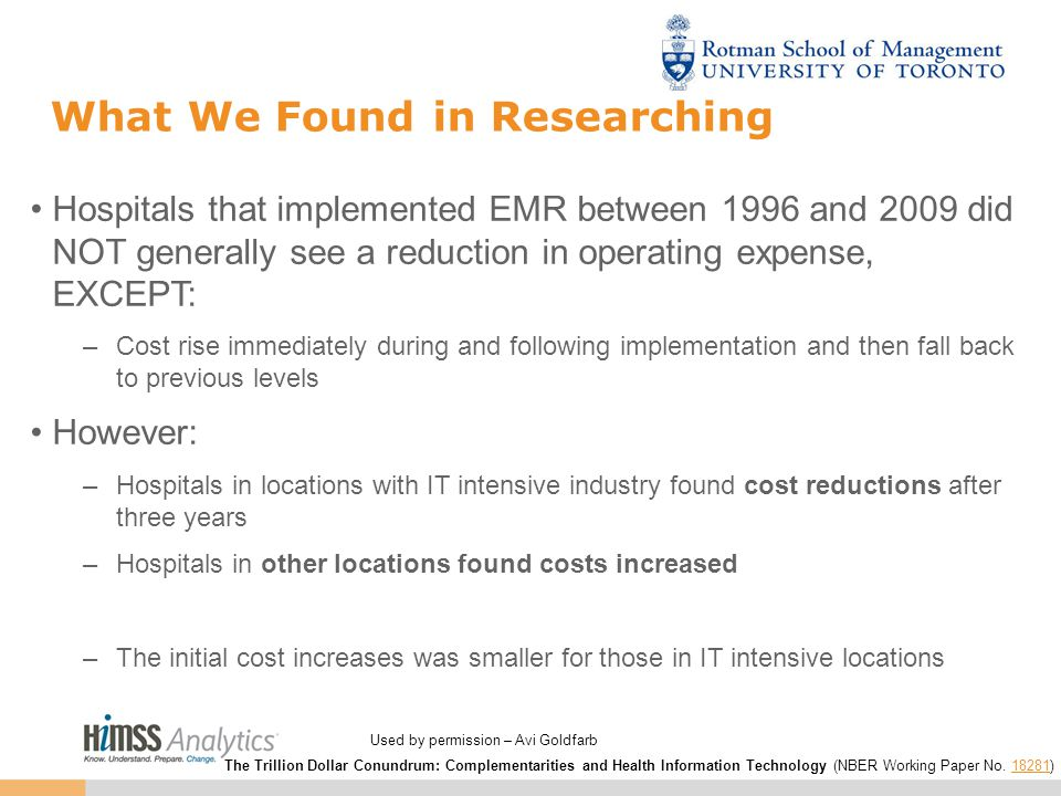 What We Found in Researching Hospitals that implemented EMR between 1996 and 2009 did NOT generally see a reduction in operating expense, EXCEPT: –Cost rise immediately during and following implementation and then fall back to previous levels However: –Hospitals in locations with IT intensive industry found cost reductions after three years –Hospitals in other locations found costs increased –The initial cost increases was smaller for those in IT intensive locations The Trillion Dollar Conundrum: Complementarities and Health Information Technology (NBER Working Paper No.