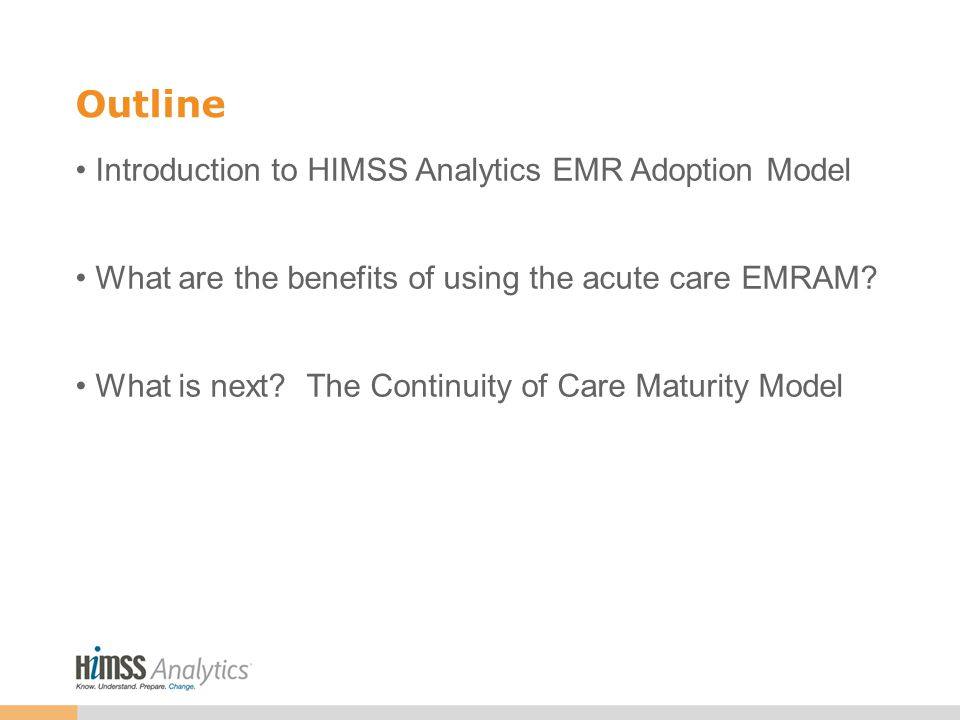 Outline Introduction to HIMSS Analytics EMR Adoption Model What are the benefits of using the acute care EMRAM.