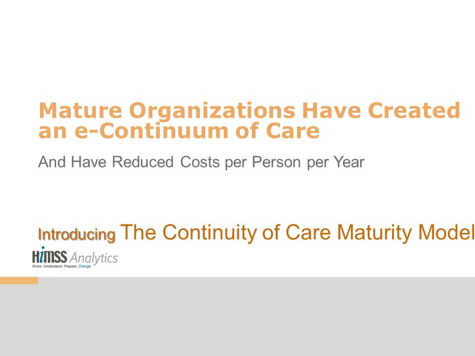 Mature Organizations Have Created an e-Continuum of Care And Have Reduced Costs per Person per Year Introducing Introducing The Continuity of Care Maturity Model