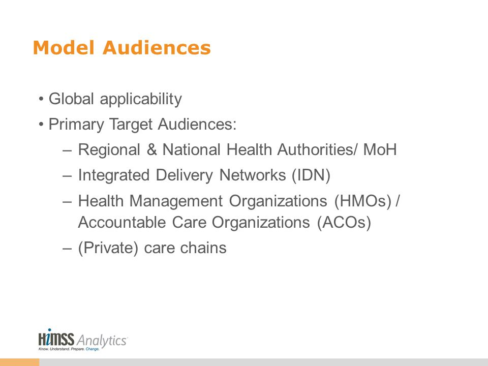 Model Audiences Global applicability Primary Target Audiences: –Regional & National Health Authorities/ MoH –Integrated Delivery Networks (IDN) –Health Management Organizations (HMOs) / Accountable Care Organizations (ACOs) –(Private) care chains
