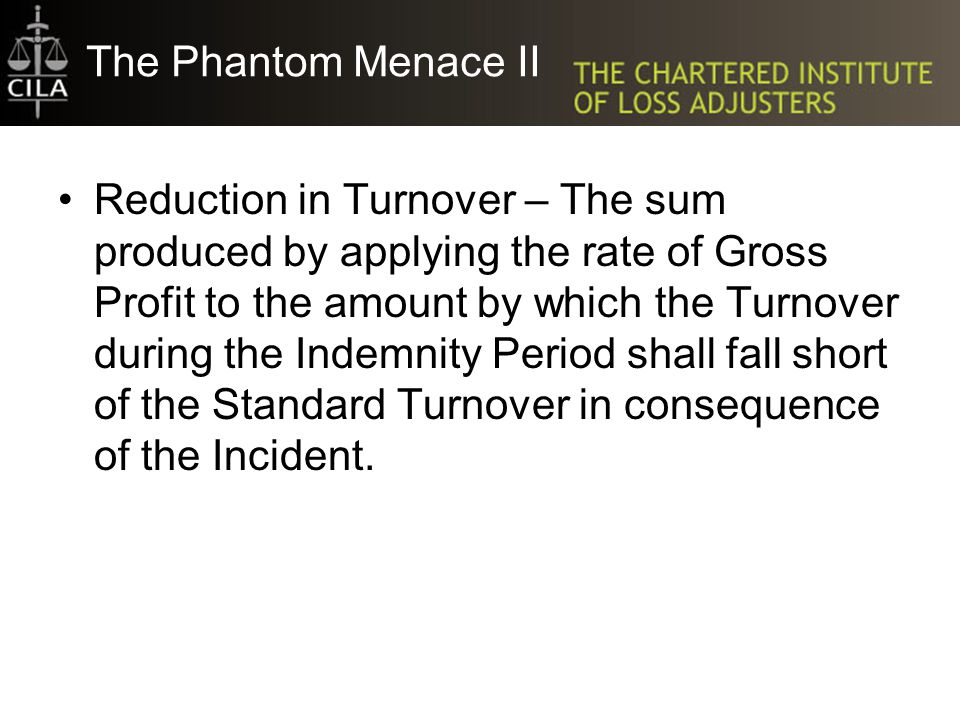 The Phantom Menace II Reduction in Turnover – The sum produced by applying the rate of Gross Profit to the amount by which the Turnover during the Ind