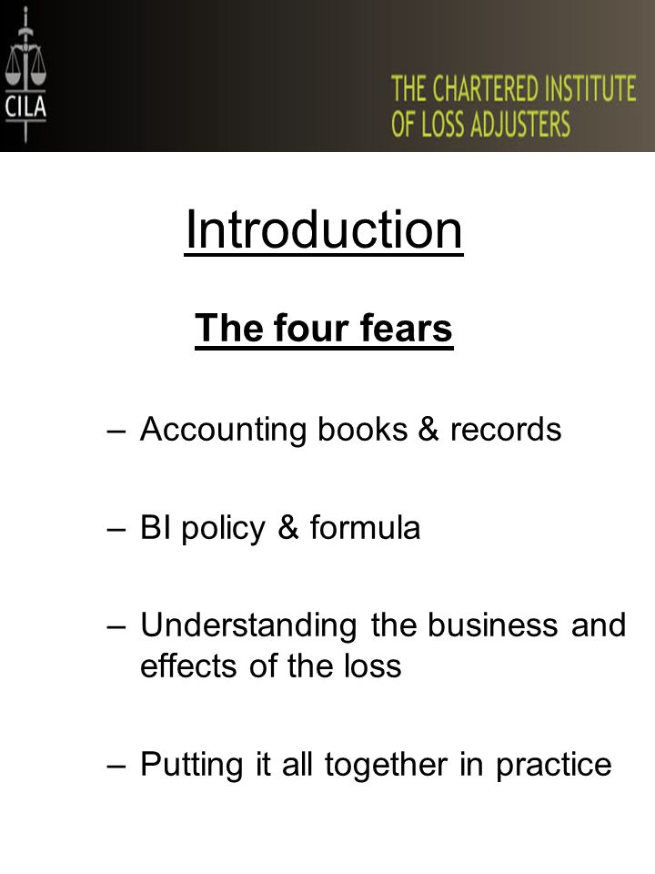 Introduction The four fears –Accounting books & records –BI policy & formula –Understanding the business and effects of the loss –Putting it all together in practice