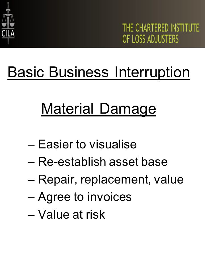 Basic Business Interruption Material Damage –Easier to visualise –Re-establish asset base –Repair, replacement, value –Agree to invoices –Value at ris
