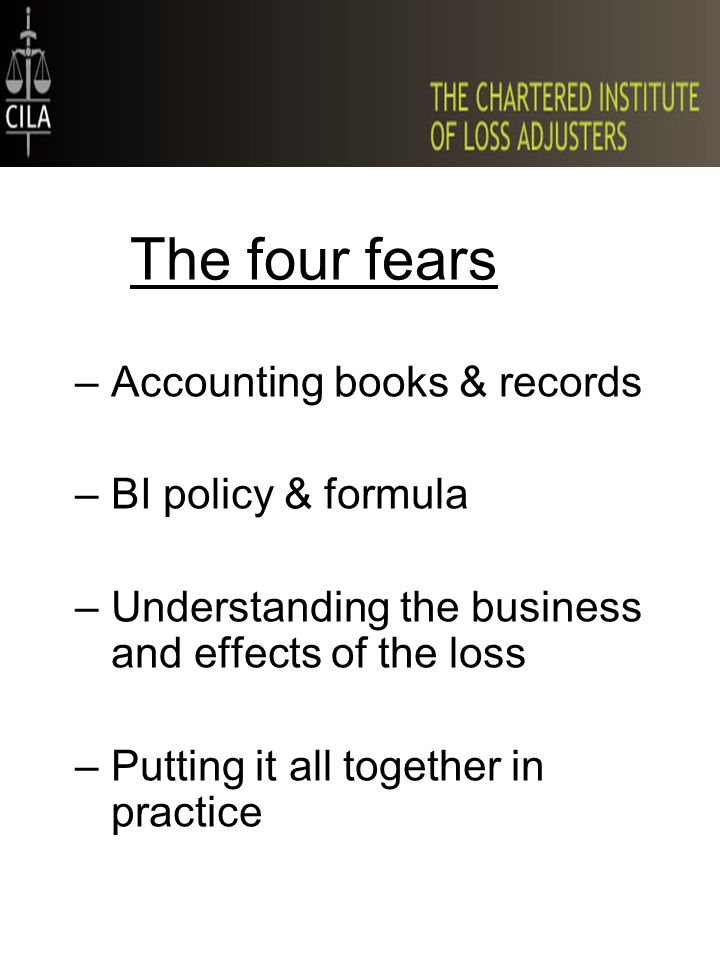 The four fears –Accounting books & records –BI policy & formula –Understanding the business and effects of the loss –Putting it all together in practi