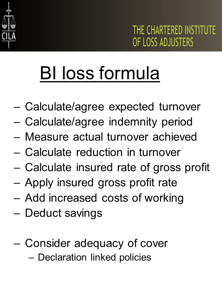 BI loss formula –Calculate/agree expected turnover –Calculate/agree indemnity period –Measure actual turnover achieved –Calculate reduction in turnover –Calculate insured rate of gross profit –Apply insured gross profit rate –Add increased costs of working –Deduct savings –Consider adequacy of cover –Declaration linked policies