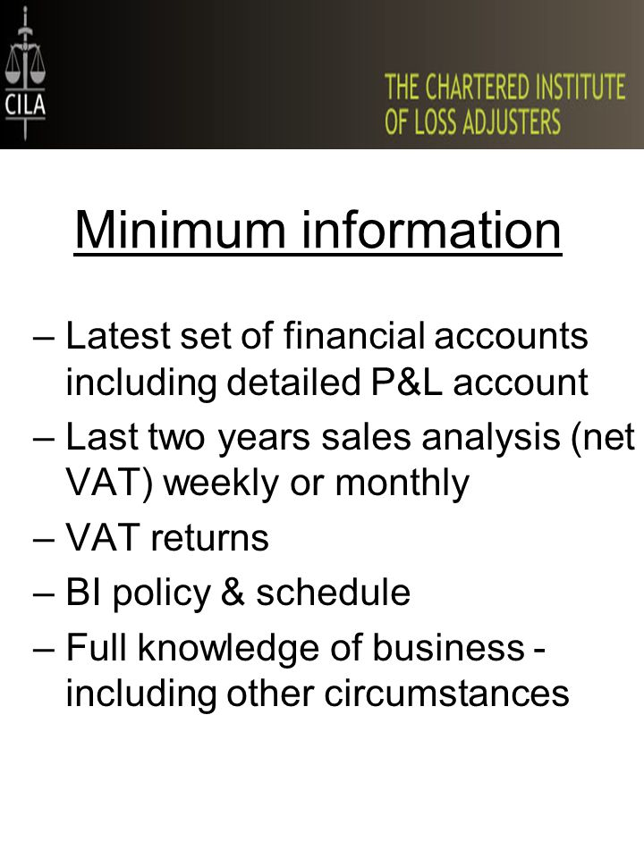 –Latest set of financial accounts including detailed P&L account –Last two years sales analysis (net VAT) weekly or monthly –VAT returns –BI policy & schedule –Full knowledge of business - including other circumstances Minimum information