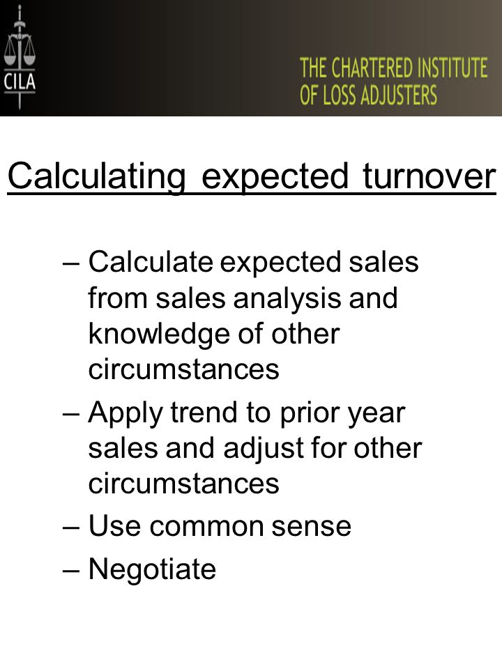–Calculate expected sales from sales analysis and knowledge of other circumstances –Apply trend to prior year sales and adjust for other circumstances –Use common sense –Negotiate Calculating expected turnover