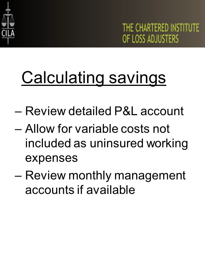 –Review detailed P&L account –Allow for variable costs not included as uninsured working expenses –Review monthly management accounts if available Calculating savings