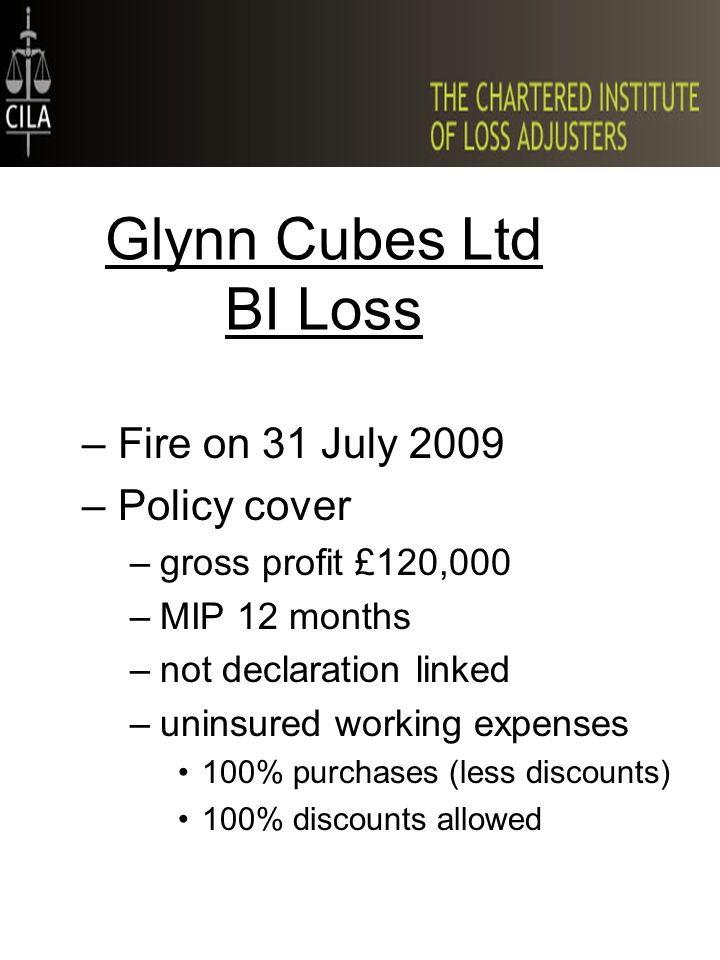 Glynn Cubes Ltd BI Loss –Fire on 31 July 2009 –Policy cover –gross profit £120,000 –MIP 12 months –not declaration linked –uninsured working expenses 100% purchases (less discounts) 100% discounts allowed