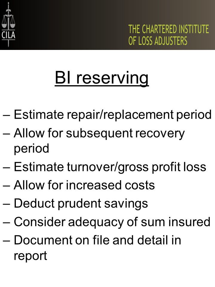 BI reserving –Estimate repair/replacement period –Allow for subsequent recovery period –Estimate turnover/gross profit loss –Allow for increased costs