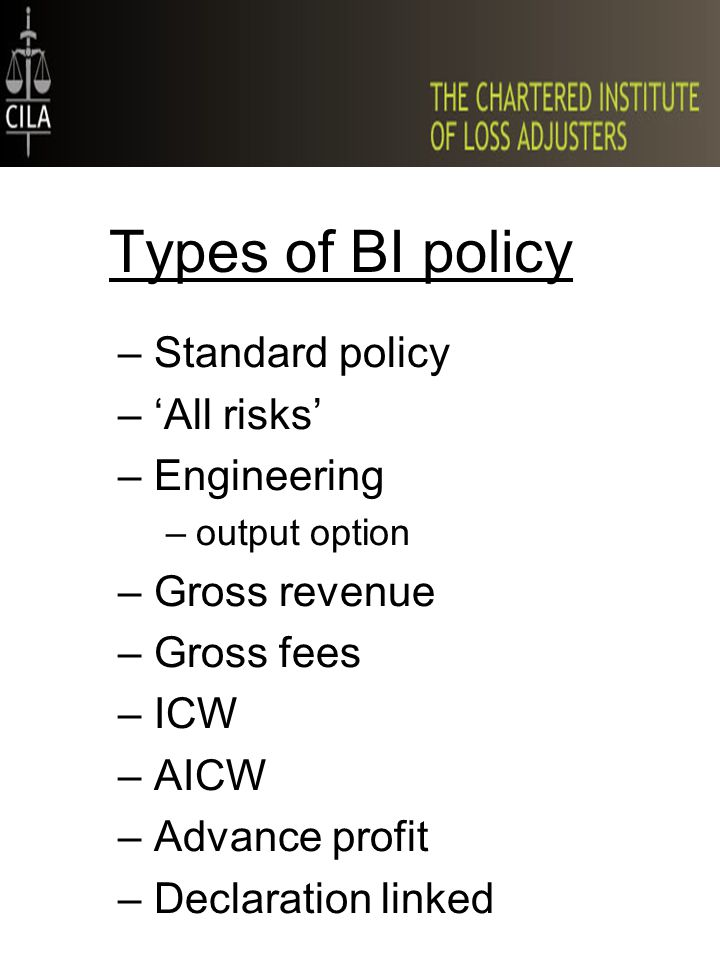 Types of BI policy –Standard policy –'All risks' –Engineering –output option –Gross revenue –Gross fees –ICW –AICW –Advance profit –Declaration linked