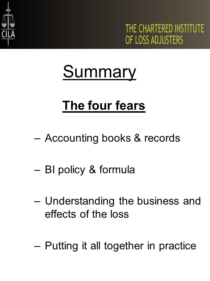 Summary The four fears –Accounting books & records –BI policy & formula –Understanding the business and effects of the loss –Putting it all together in practice