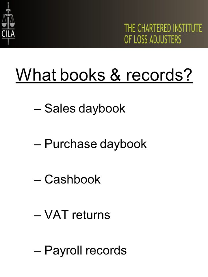 What books & records –Sales daybook –Purchase daybook –Cashbook –VAT returns –Payroll records