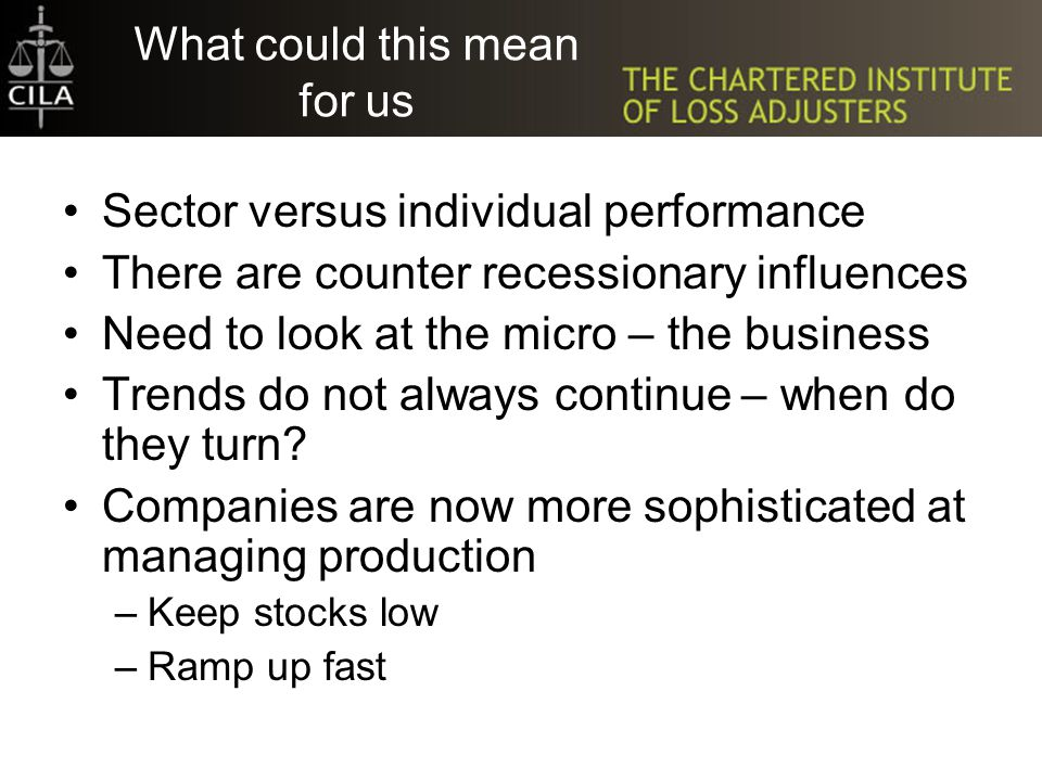 What could this mean for us Sector versus individual performance There are counter recessionary influences Need to look at the micro – the business Trends do not always continue – when do they turn.
