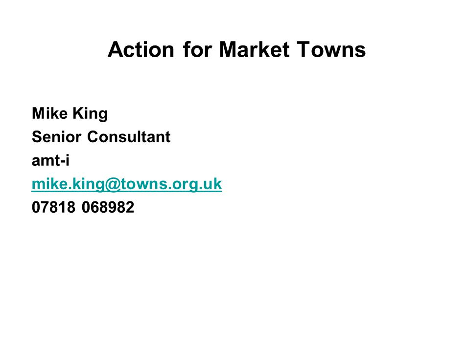 Action for Market Towns Mike King Senior Consultant amt-i mike.king@towns.org.uk 07818 068982